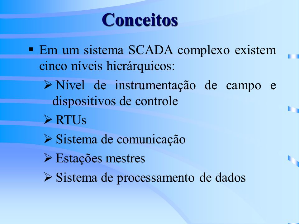 Conceitos Em um sistema SCADA complexo existem cinco níveis hierárquicos: Nível de instrumentação de campo e dispositivos de controle.