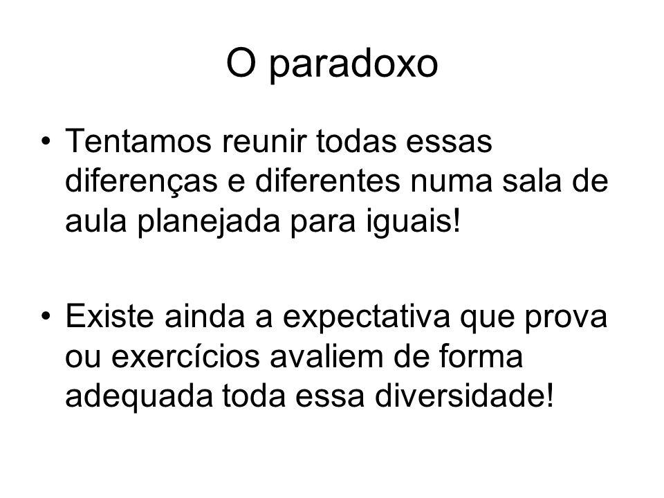 O paradoxo Tentamos reunir todas essas diferenças e diferentes numa sala de aula planejada para iguais!