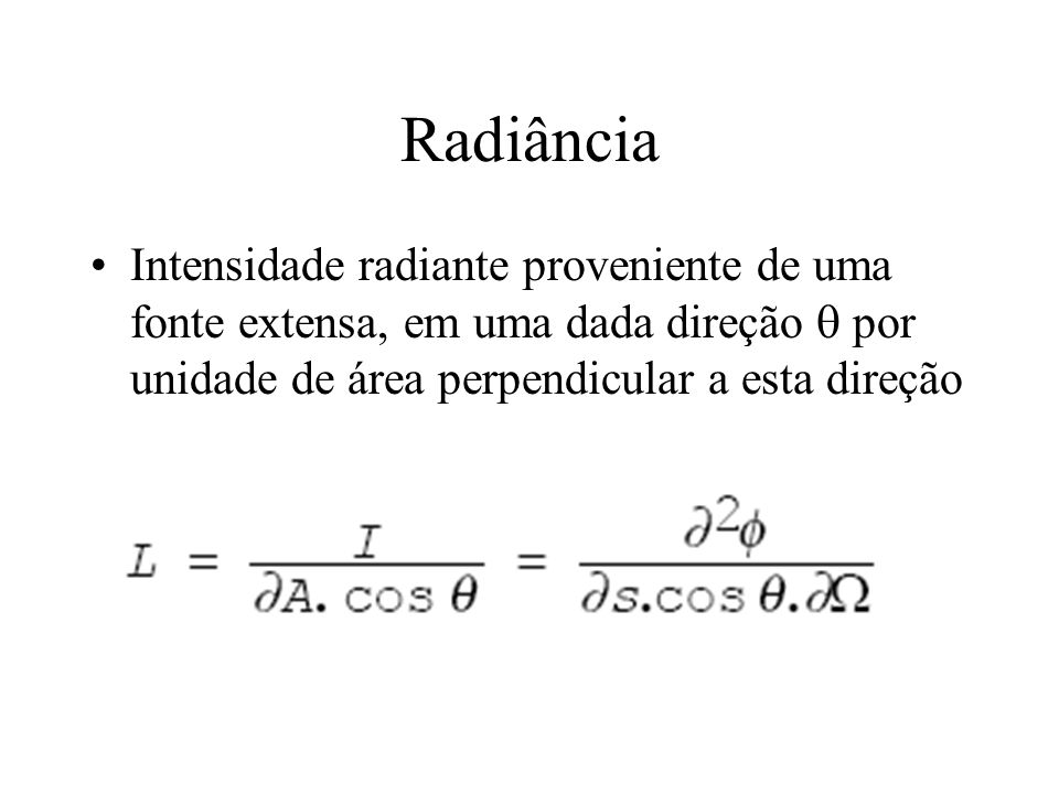 RadiânciaIntensidade radiante proveniente de uma fonte extensa, em uma dada direção  por unidade de área perpendicular a esta direção.