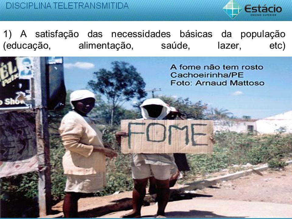 1) A satisfação das necessidades básicas da população (educação, alimentação, saúde, lazer, etc)