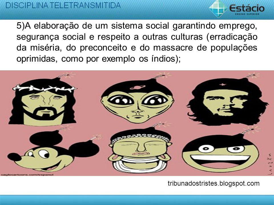 5)A elaboração de um sistema social garantindo emprego, segurança social e respeito a outras culturas (erradicação da miséria, do preconceito e do massacre de populações oprimidas, como por exemplo os índios);