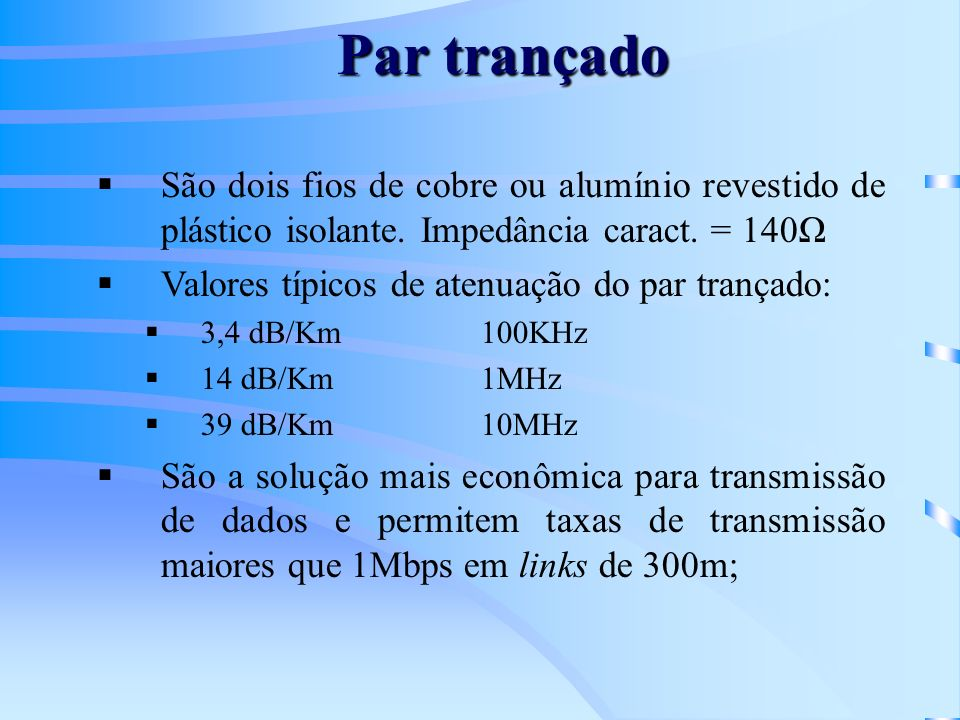 Par trançadoSão dois fios de cobre ou alumínio revestido de plástico isolante. Impedância caract. = 140Ω.