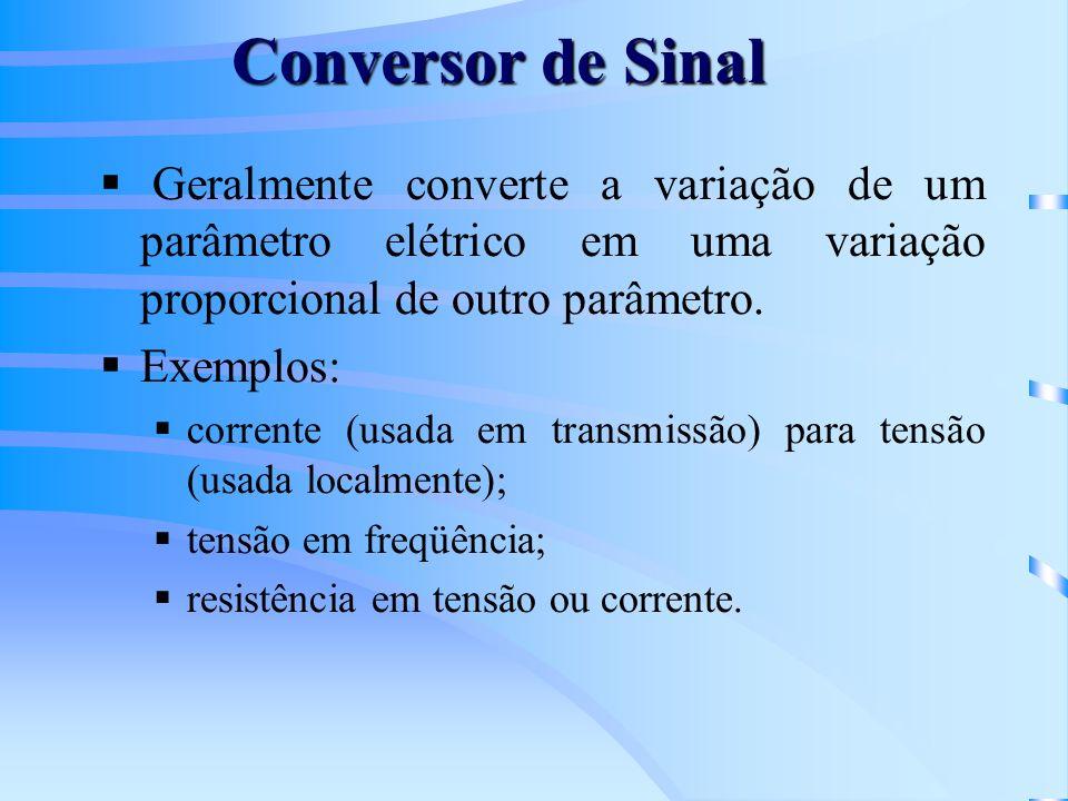 Conversor de Sinal Geralmente converte a variação de um parâmetro elétrico em uma variação proporcional de outro parâmetro.