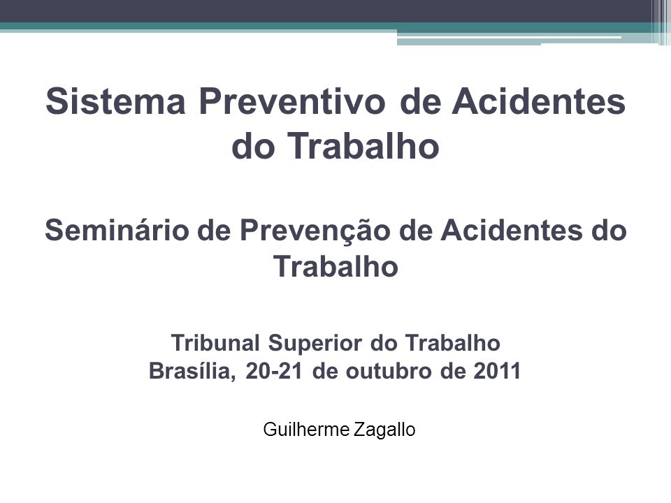 Sistema Preventivo de Acidentes do Trabalho Seminário de Prevenção de Acidentes do Trabalho Tribunal Superior do Trabalho Brasília, 20-21 de outubro de 2011