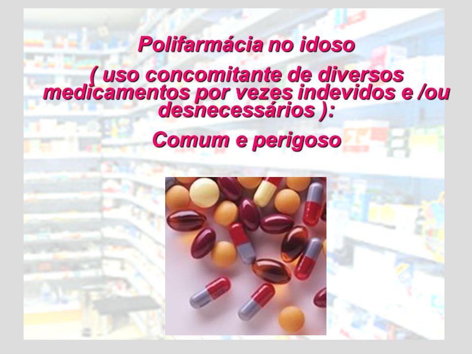 Polifarmácia no idoso ( uso concomitante de diversos medicamentos por vezes indevidos e /ou desnecessários ):