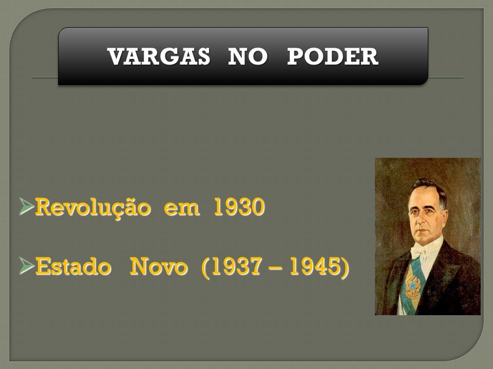 VARGAS NO PODER Revolução em 1930 Estado Novo (1937 – 1945)
