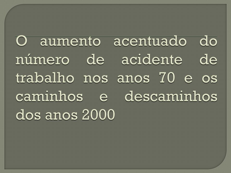 O aumento acentuado do número de acidente de trabalho nos anos 70 e os caminhos e descaminhos dos anos 2000