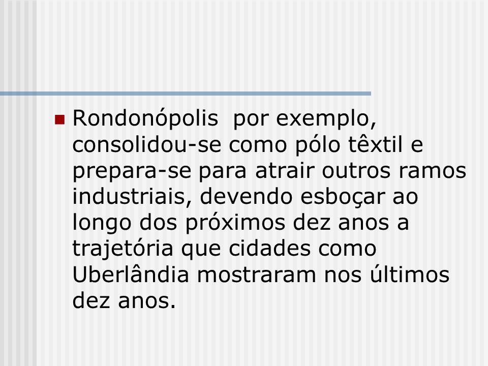 Rondonópolis por exemplo, consolidou-se como pólo têxtil e prepara-se para atrair outros ramos industriais, devendo esboçar ao longo dos próximos dez anos a trajetória que cidades como Uberlândia mostraram nos últimos dez anos.