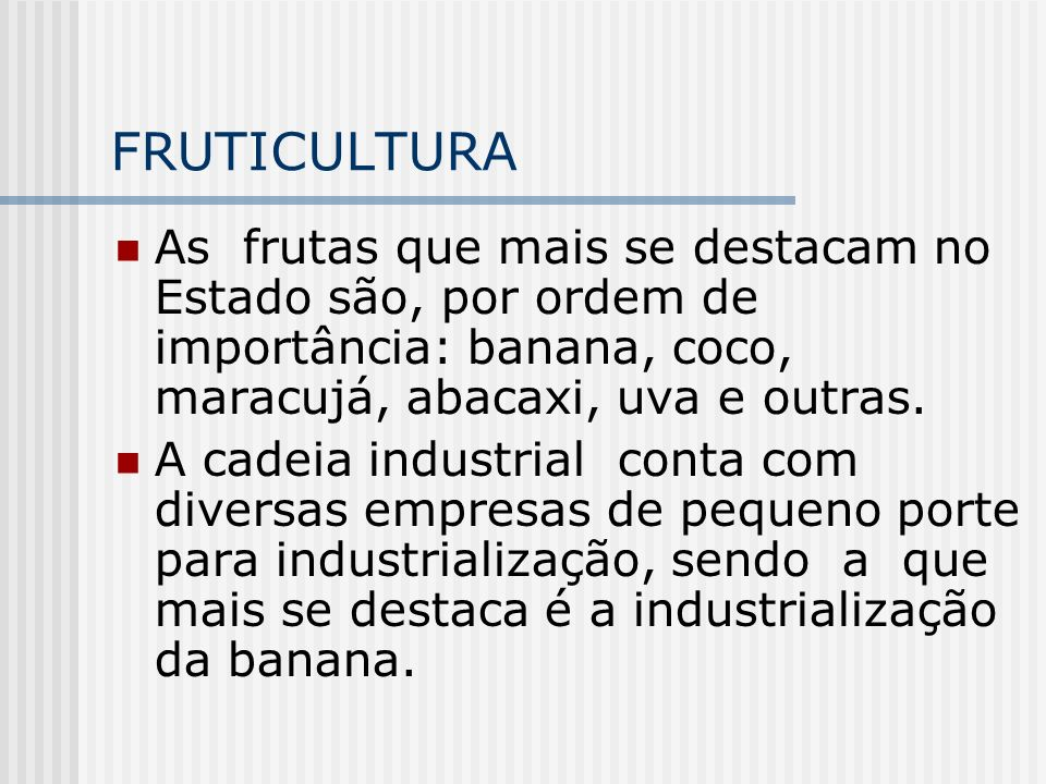 FRUTICULTURAAs frutas que mais se destacam no Estado são, por ordem de importância: banana, coco, maracujá, abacaxi, uva e outras.