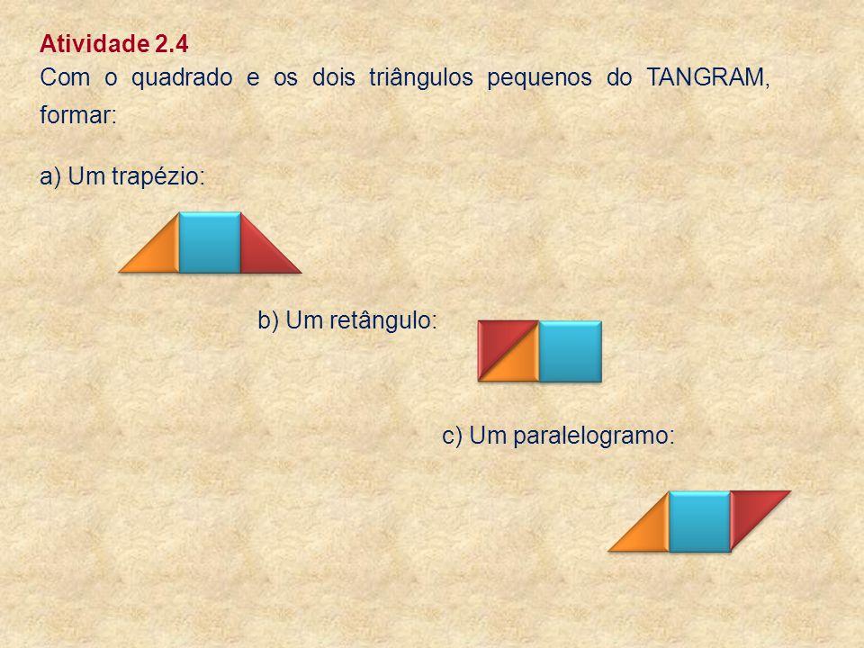 Atividade 2.4 Com o quadrado e os dois triângulos pequenos do TANGRAM, formar: a) Um trapézio: b) Um retângulo: