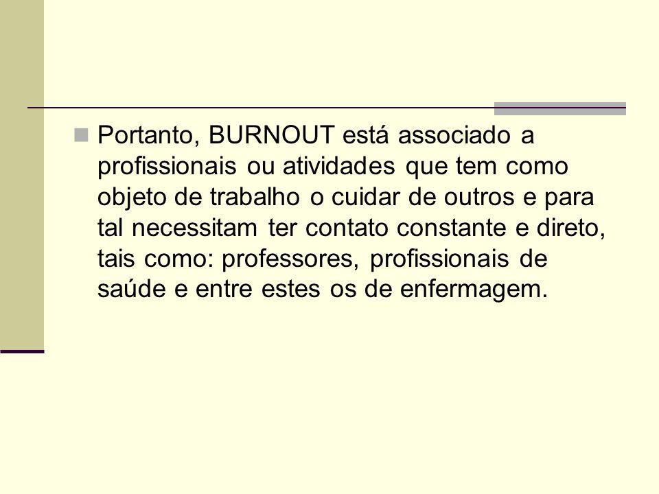 Portanto, BURNOUT está associado a profissionais ou atividades que tem como objeto de trabalho o cuidar de outros e para tal necessitam ter contato constante e direto, tais como: professores, profissionais de saúde e entre estes os de enfermagem.