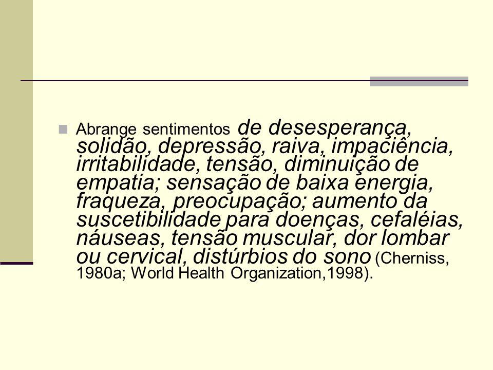 Abrange sentimentos de desesperança, solidão, depressão, raiva, impaciência, irritabilidade, tensão, diminuição de empatia; sensação de baixa energia, fraqueza, preocupação; aumento da suscetibilidade para doenças, cefaléias, náuseas, tensão muscular, dor lombar ou cervical, distúrbios do sono (Cherniss, 1980a; World Health Organization,1998).