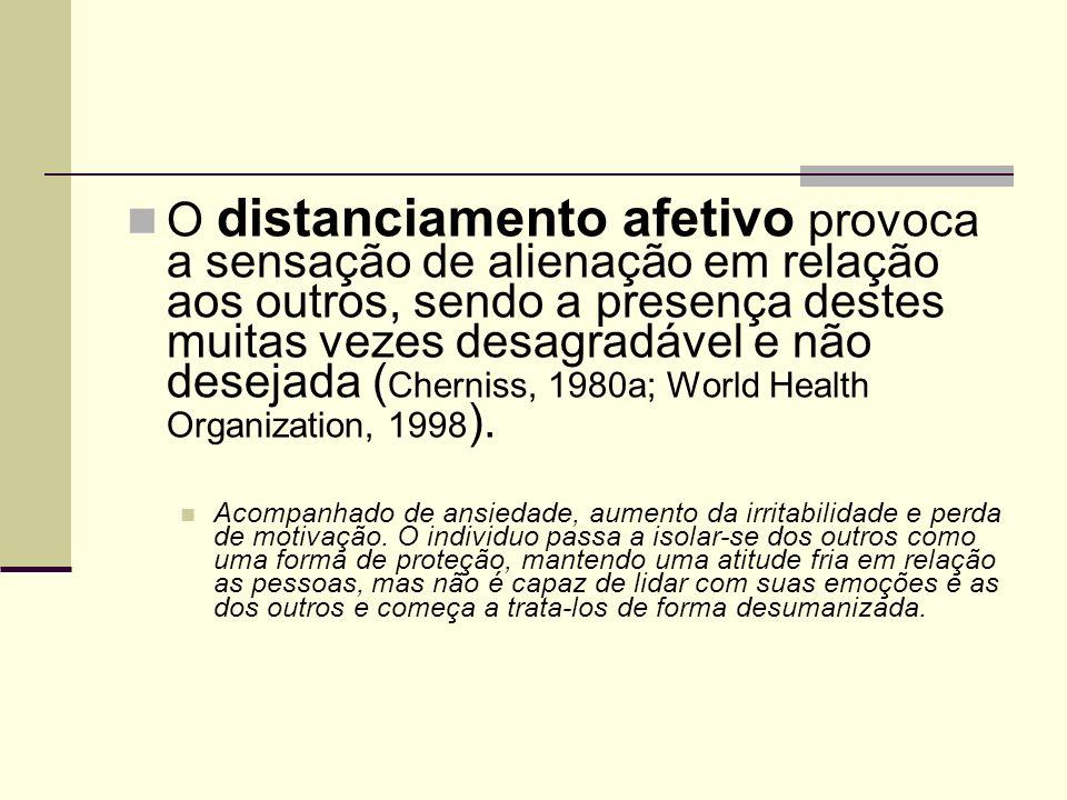 O distanciamento afetivo provoca a sensação de alienação em relação aos outros, sendo a presença destes muitas vezes desagradável e não desejada (Cherniss, 1980a; World Health Organization, 1998).