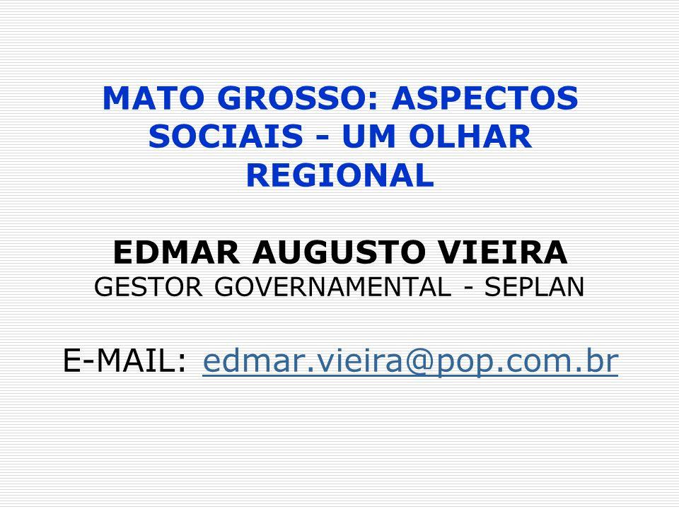 MATO GROSSO: ASPECTOS SOCIAIS - UM OLHAR REGIONAL EDMAR AUGUSTO VIEIRA GESTOR GOVERNAMENTAL - SEPLAN E-MAIL: edmar.vieira@pop.com.br