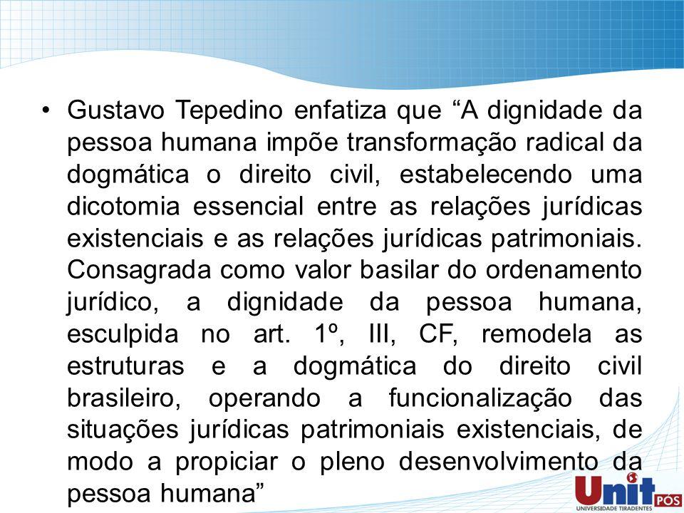 Gustavo Tepedino enfatiza que A dignidade da pessoa humana impõe transformação radical da dogmática o direito civil, estabelecendo uma dicotomia essencial entre as relações jurídicas existenciais e as relações jurídicas patrimoniais.