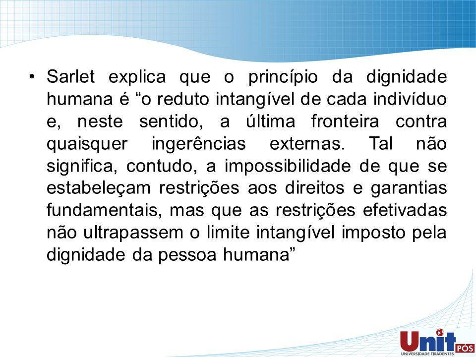 Sarlet explica que o princípio da dignidade humana é o reduto intangível de cada indivíduo e, neste sentido, a última fronteira contra quaisquer ingerências externas.