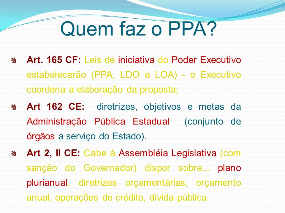 Quem faz o PPA Art. 165 CF: Leis de iniciativa do Poder Executivo estabelecerão (PPA, LDO e LOA) - o Executivo coordena a elaboração da proposta;