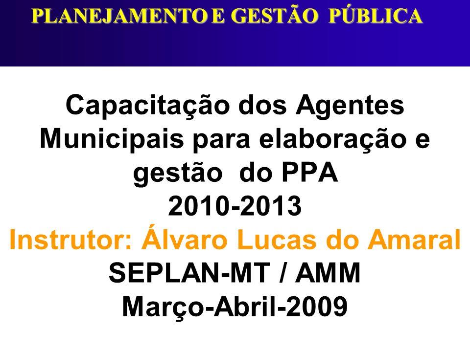 Capacitação dos Agentes Municipais para elaboração e gestão do PPA 2010-2013 Instrutor: Álvaro Lucas do Amaral SEPLAN-MT / AMM Março-Abril-2009