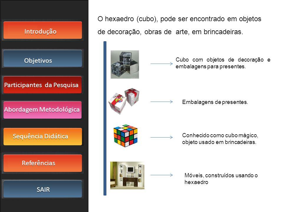 O hexaedro (cubo), pode ser encontrado em objetos de decoração, obras de arte, em brincadeiras.