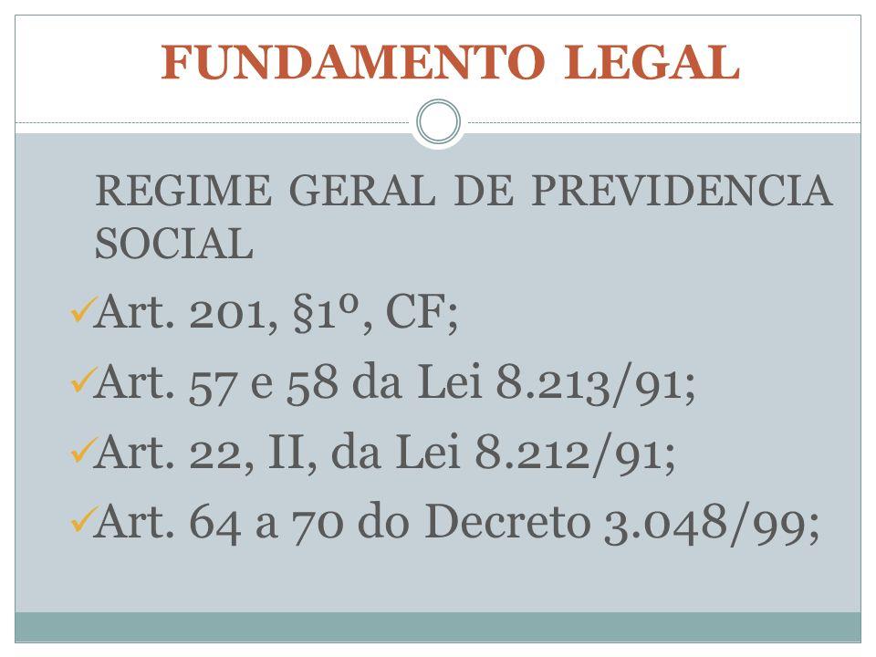 FUNDAMENTO LEGAL REGIME GERAL DE PREVIDENCIA SOCIAL. Art. 201, §1º, CF; Art. 57 e 58 da Lei 8.213/91;