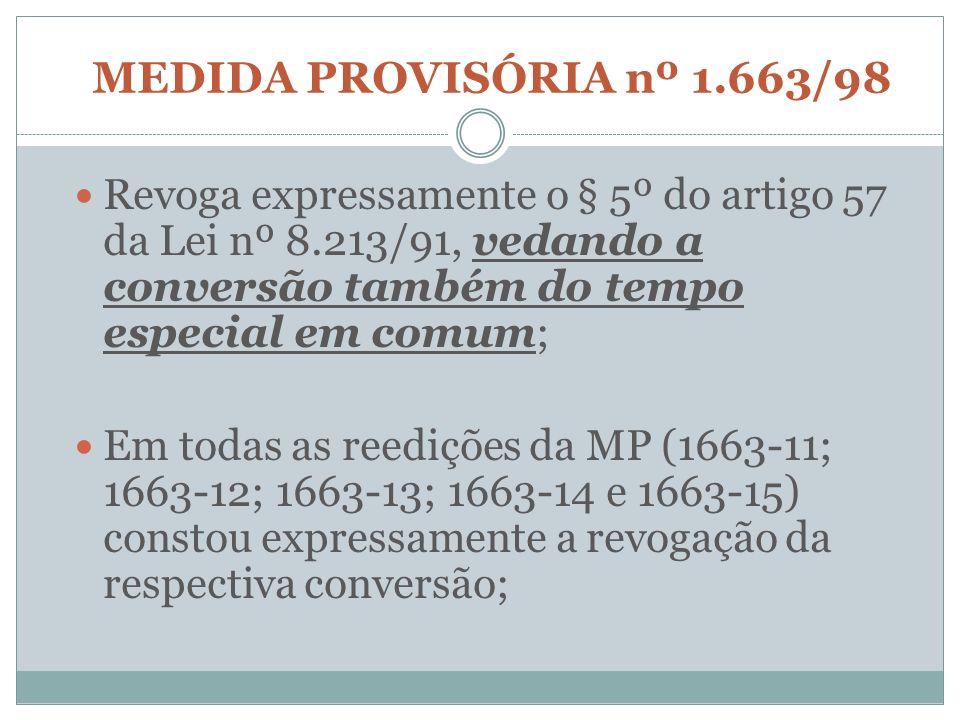 MEDIDA PROVISÓRIA nº 1.663/98 Revoga expressamente o § 5º do artigo 57 da Lei nº 8.213/91, vedando a conversão também do tempo especial em comum;