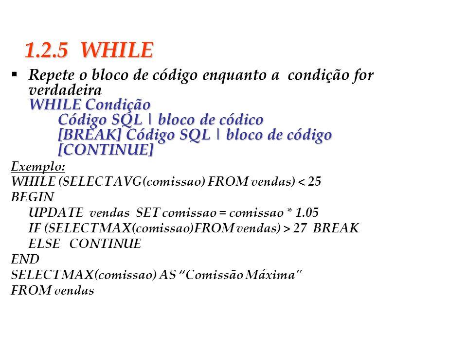 1.2.5 WHILERepete o bloco de código enquanto a condição for verdadeira. WHILE Condição Código SQL   bloco de códico.