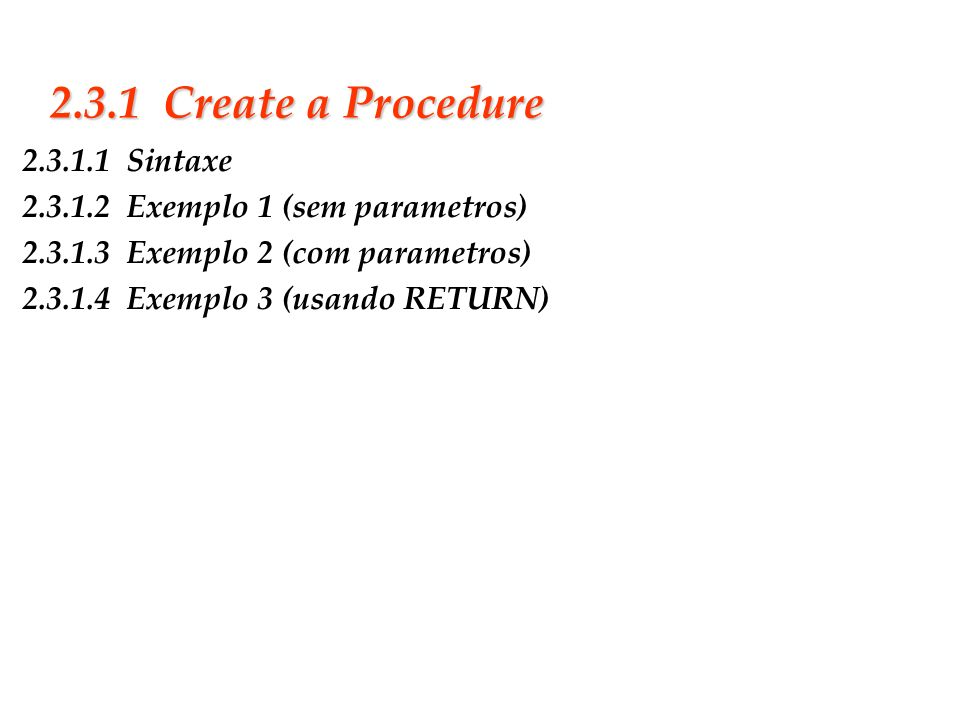 2.3.1 Create a Procedure 2.3.1.1 Sintaxe 2.3.1.2 Exemplo 1 (sem parametros) 2.3.1.3 Exemplo 2 (com parametros) 2.3.1.4 Exemplo 3 (usando RETURN)