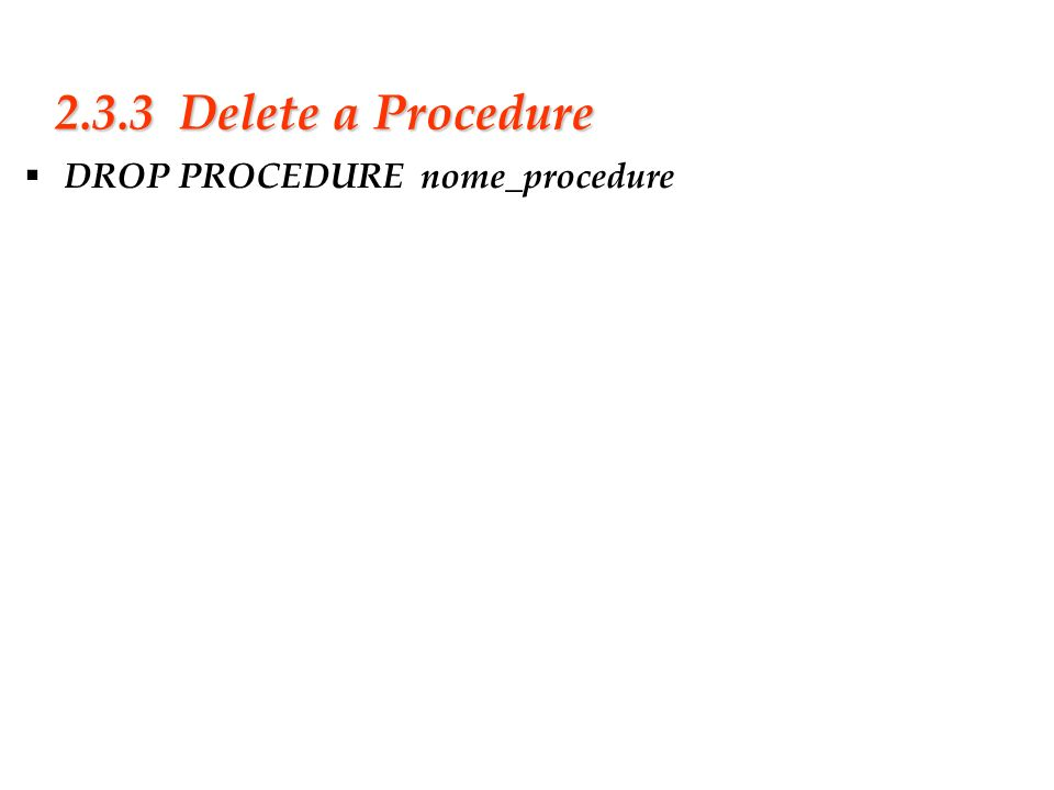 2.3.3 Delete a Procedure DROP PROCEDURE nome_procedure