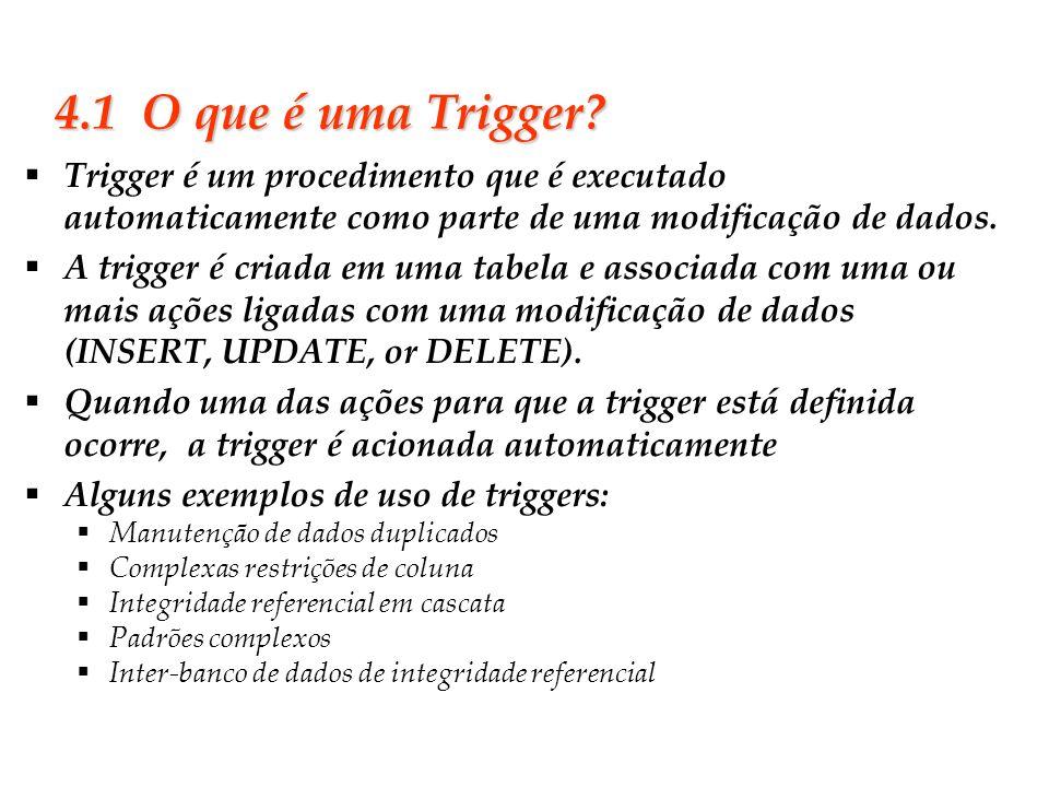 4.1 O que é uma Trigger Trigger é um procedimento que é executado automaticamente como parte de uma modificação de dados.