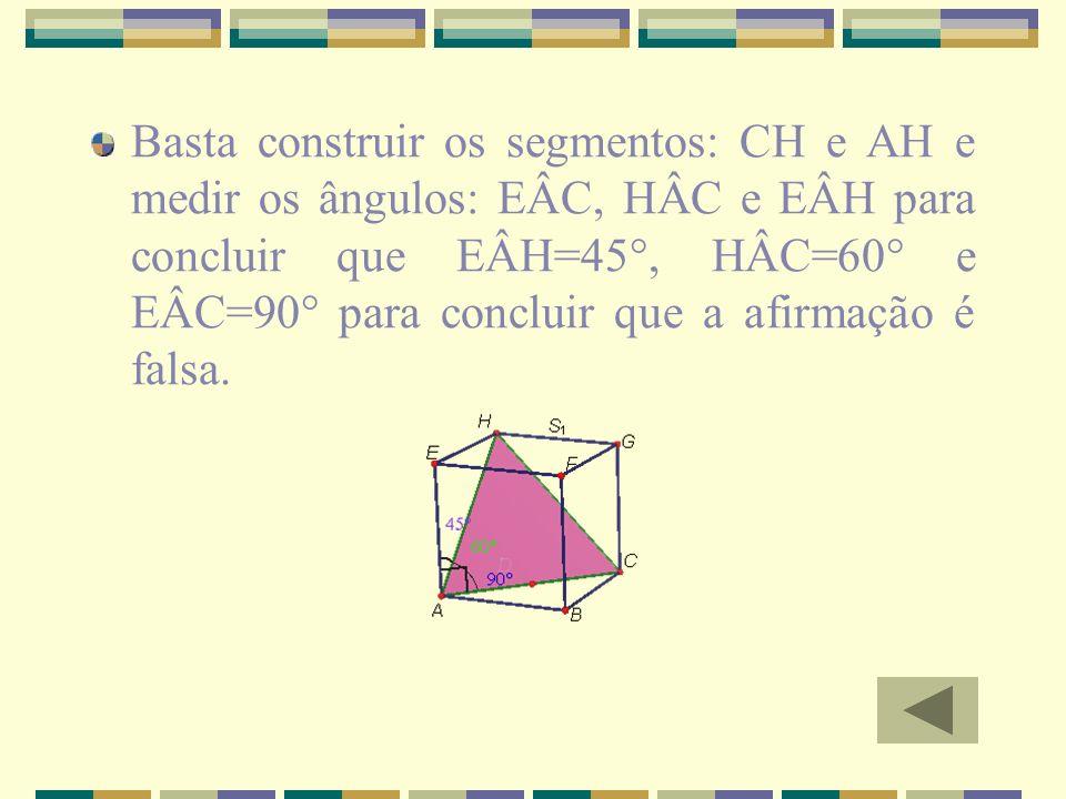 Basta construir os segmentos: CH e AH e medir os ângulos: EÂC, HÂC e EÂH para concluir que EÂH=45°, HÂC=60° e EÂC=90° para concluir que a afirmação é falsa.