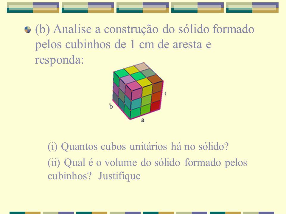 (b) Analise a construção do sólido formado pelos cubinhos de 1 cm de aresta e responda:
