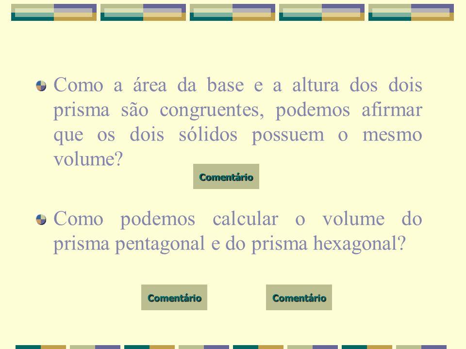 Como a área da base e a altura dos dois prisma são congruentes, podemos afirmar que os dois sólidos possuem o mesmo volume