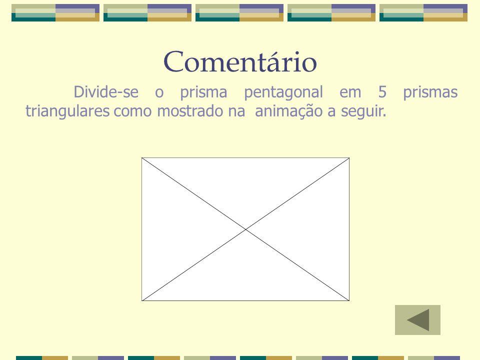 Comentário Divide-se o prisma pentagonal em 5 prismas triangulares como mostrado na animação a seguir.