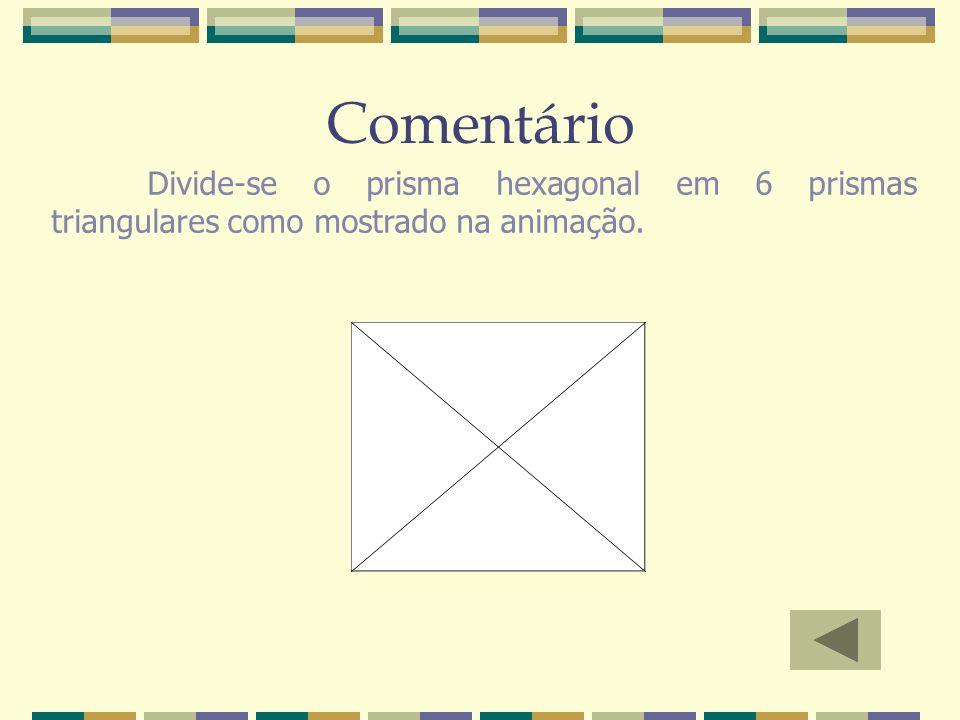 Comentário Divide-se o prisma hexagonal em 6 prismas triangulares como mostrado na animação.