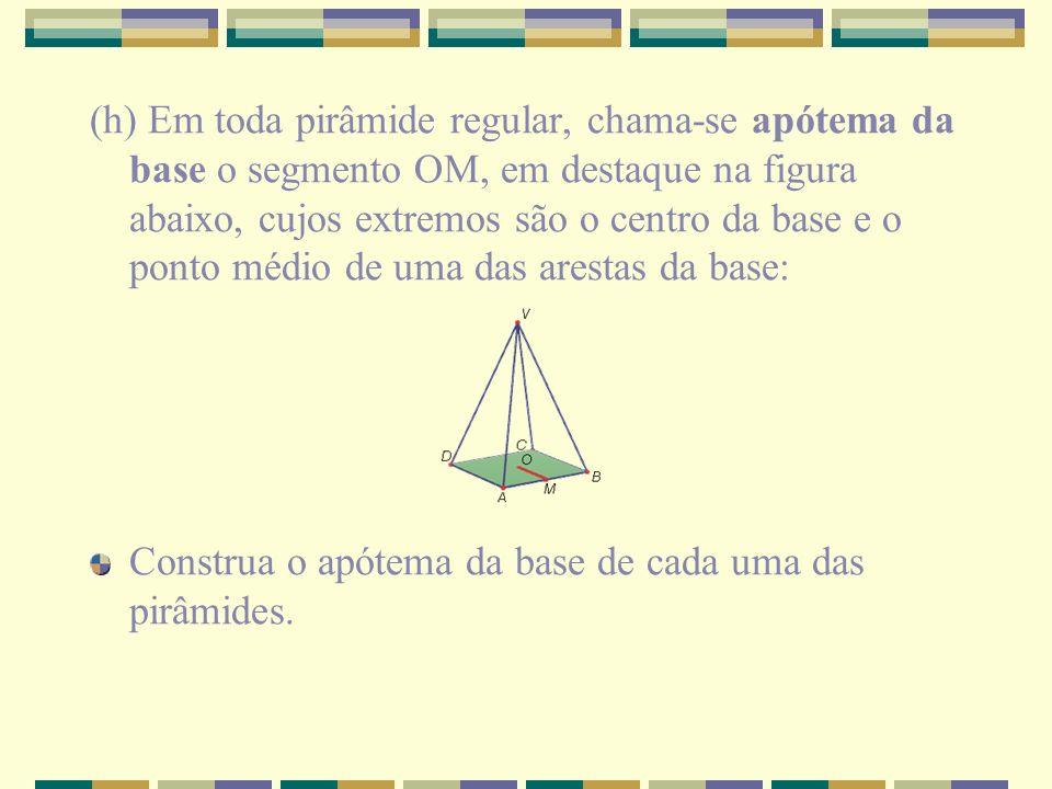 (h) Em toda pirâmide regular, chama-se apótema da base o segmento OM, em destaque na figura abaixo, cujos extremos são o centro da base e o ponto médio de uma das arestas da base: