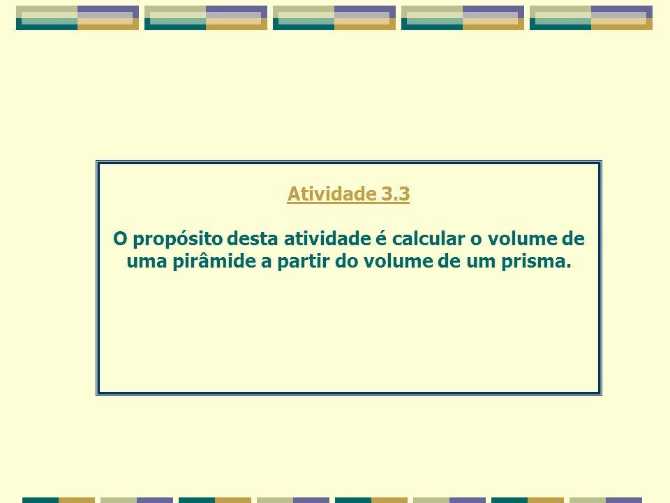 Atividade 3.3 O propósito desta atividade é calcular o volume de uma pirâmide a partir do volume de um prisma.