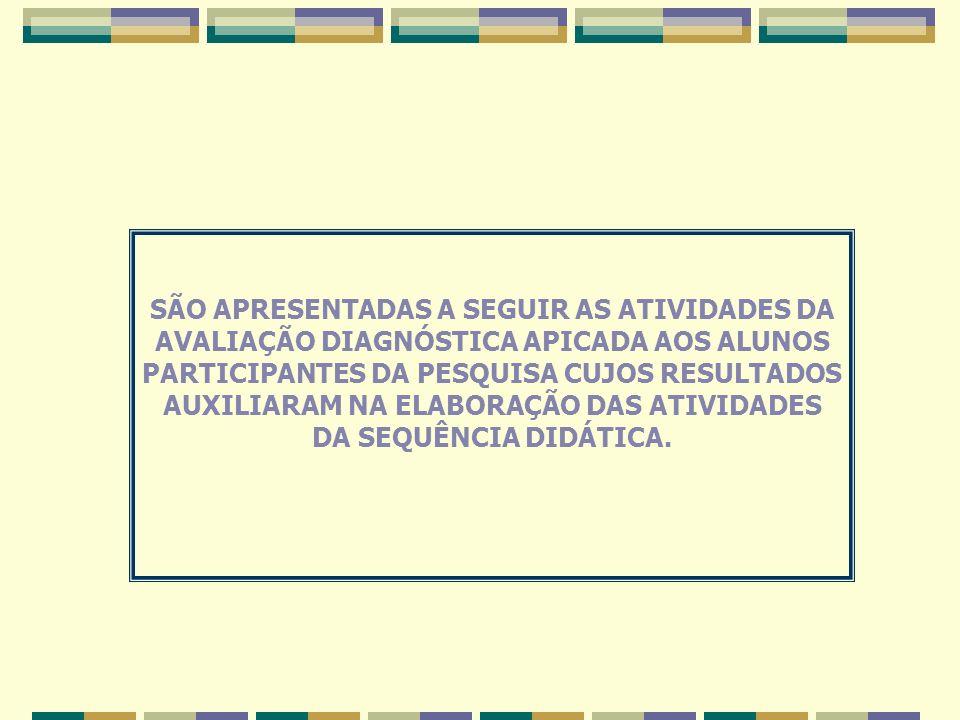 SÃO APRESENTADAS A SEGUIR AS ATIVIDADES DA AVALIAÇÃO DIAGNÓSTICA APICADA AOS ALUNOS PARTICIPANTES DA PESQUISA CUJOS RESULTADOS AUXILIARAM NA ELABORAÇÃO DAS ATIVIDADES DA SEQUÊNCIA DIDÁTICA.