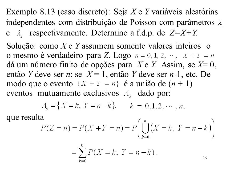 Solução: como X e Y assumem somente valores inteiros o o mesmo é verdadeiro para Z. Logo dá um número finito de opções para X e Y. Assim, se X= 0, então Y deve ser n; se X = 1, então Y deve ser n-1, etc. De modo que o evento é a união de (n + 1) eventos mutuamente exclusivos dado por: