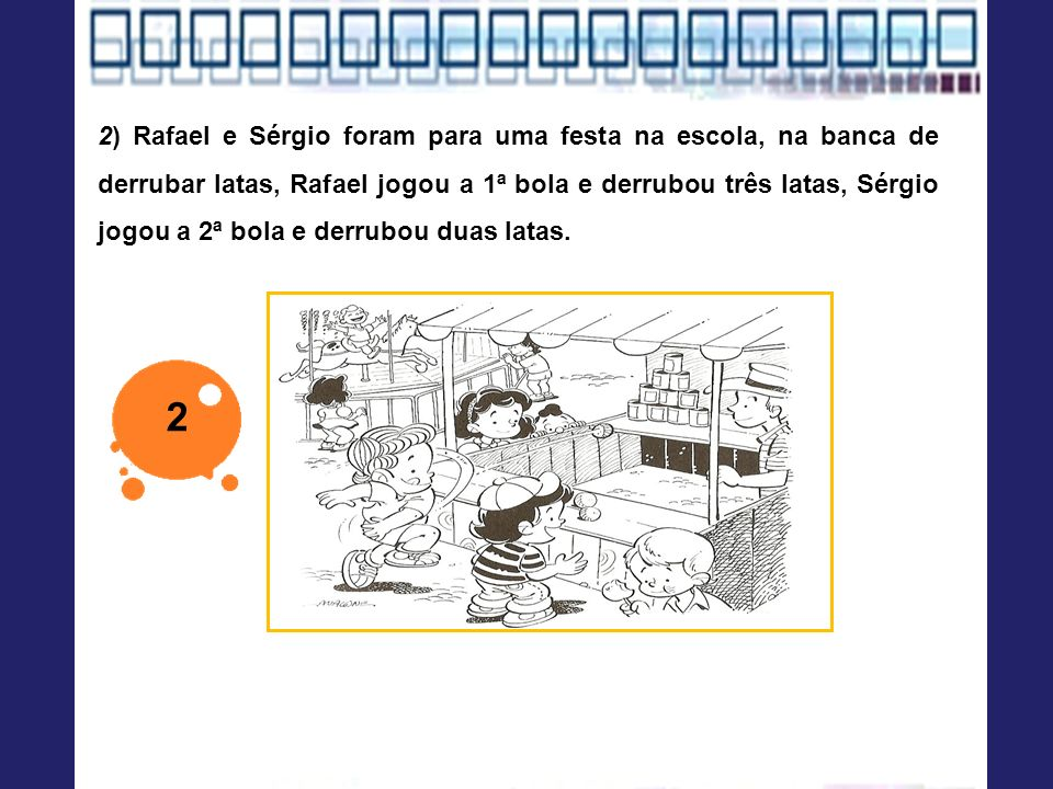 2) Rafael e Sérgio foram para uma festa na escola, na banca de derrubar latas, Rafael jogou a 1ª bola e derrubou três latas, Sérgio jogou a 2ª bola e derrubou duas latas.