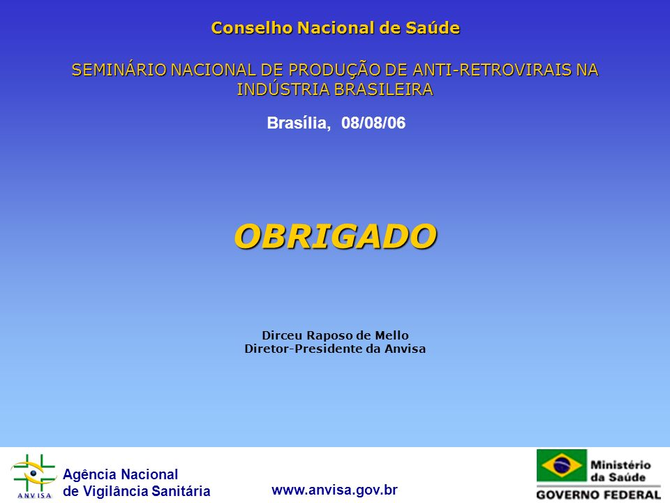 Conselho Nacional de Saúde SEMINÁRIO NACIONAL DE PRODUÇÃO DE ANTI-RETROVIRAIS NA INDÚSTRIA BRASILEIRA OBRIGADO Dirceu Raposo de Mello Diretor-Presidente da Anvisa