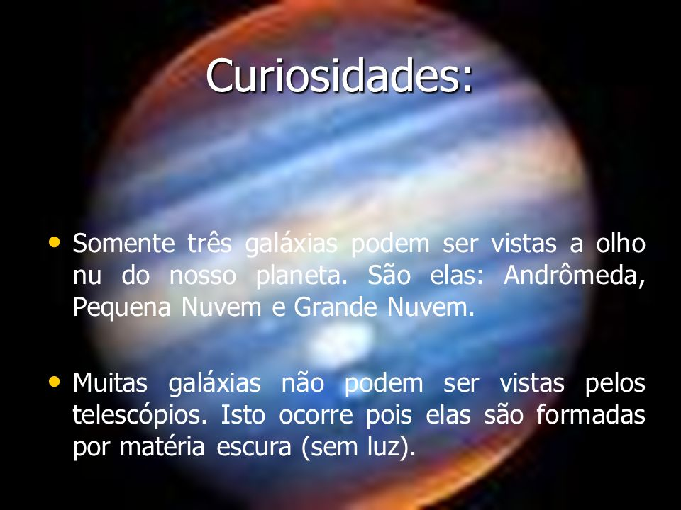 Curiosidades: Somente três galáxias podem ser vistas a olho nu do nosso planeta. São elas: Andrômeda, Pequena Nuvem e Grande Nuvem.