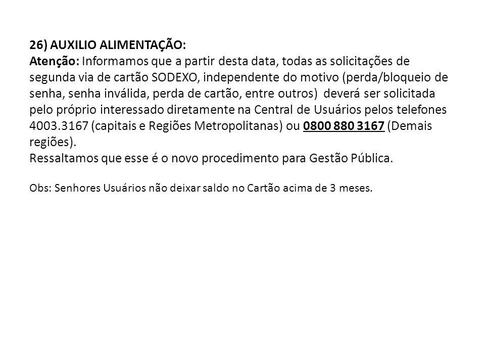 26) AUXILIO ALIMENTAÇÃO: Atenção: Informamos que a partir desta data, todas as solicitações de segunda via de cartão SODEXO, independente do motivo (perda/bloqueio de senha, senha inválida, perda de cartão, entre outros) deverá ser solicitada pelo próprio interessado diretamente na Central de Usuários pelos telefones 4003.3167 (capitais e Regiões Metropolitanas) ou 0800 880 3167 (Demais regiões).