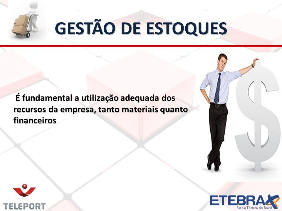 GESTÃO DE ESTOQUES É fundamental a utilização adequada dos recursos da empresa, tanto materiais quanto financeiros.