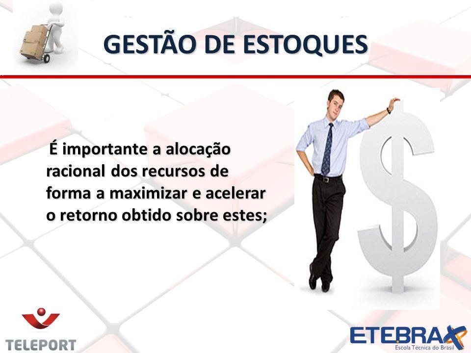 GESTÃO DE ESTOQUES É importante a alocação racional dos recursos de forma a maximizar e acelerar o retorno obtido sobre estes;