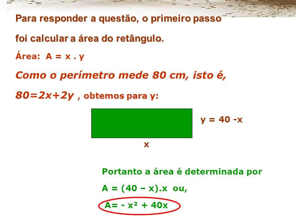 Como o perímetro mede 80 cm, isto é, 80=2x+2y , obtemos para y: