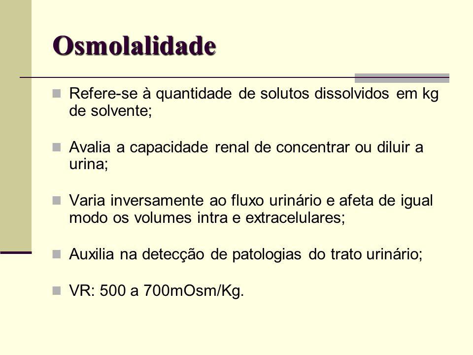 Osmolalidade Refere-se à quantidade de solutos dissolvidos em kg de solvente; Avalia a capacidade renal de concentrar ou diluir a urina;