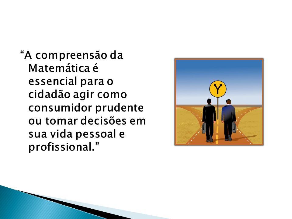 A compreensão da Matemática é essencial para o cidadão agir como consumidor prudente ou tomar decisões em sua vida pessoal e profissional.