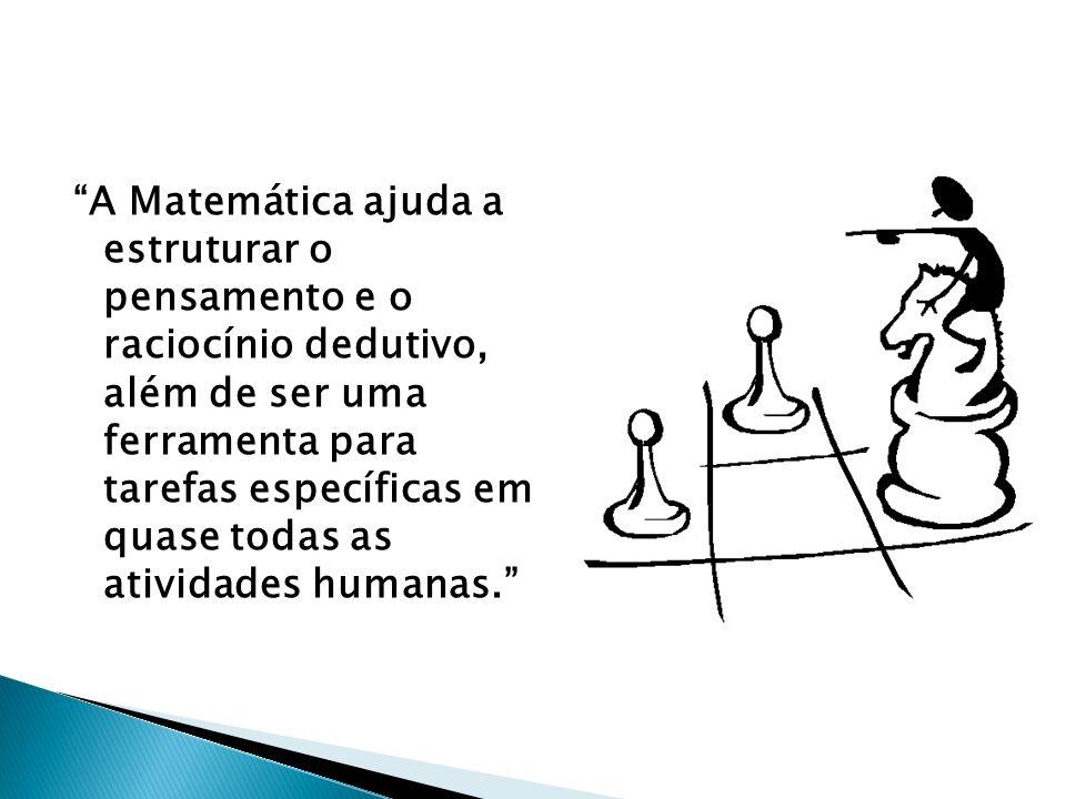 A Matemática ajuda a estruturar o pensamento e o raciocínio dedutivo, além de ser uma ferramenta para tarefas específicas em quase todas as atividades humanas.