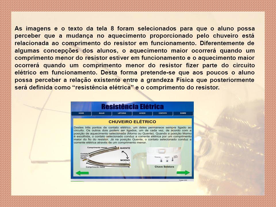 As imagens e o texto da tela 8 foram selecionados para que o aluno possa perceber que a mudança no aquecimento proporcionado pelo chuveiro está relacionada ao comprimento do resistor em funcionamento.