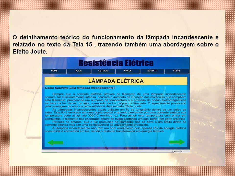 O detalhamento teórico do funcionamento da lâmpada incandescente é relatado no texto da Tela 15 , trazendo também uma abordagem sobre o Efeito Joule.